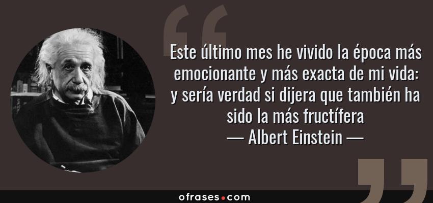 Frases de Albert Einstein - Este último mes he vivido la época más emocionante y más exacta de mi vida: y sería verdad si dijera que también ha sido la más fructífera