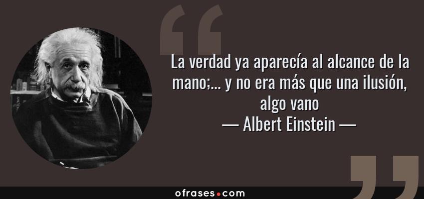 Frases de Albert Einstein - La verdad ya aparecía al alcance de la mano;... y no era más que una ilusión, algo vano