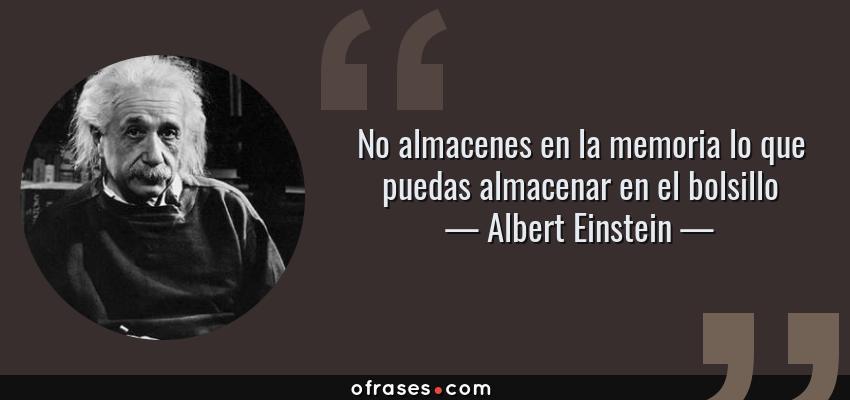 Frases de Albert Einstein - No almacenes en la memoria lo que puedas almacenar en el bolsillo
