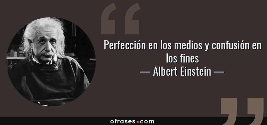Frases de Albert Einstein - Perfección en los medios y confusión en los fines