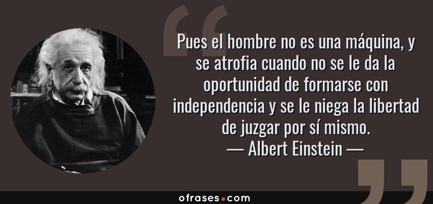 Frases de Albert Einstein - Pues el hombre no es una máquina, y se atrofia cuando no se le da la oportunidad de formarse con independencia y se le niega la libertad de juzgar por sí mismo.