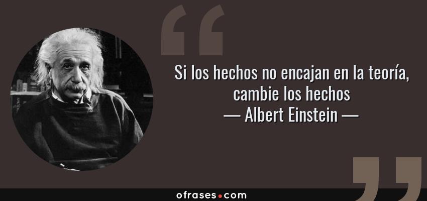 Frases de Albert Einstein - Si los hechos no encajan en la teoría, cambie los hechos