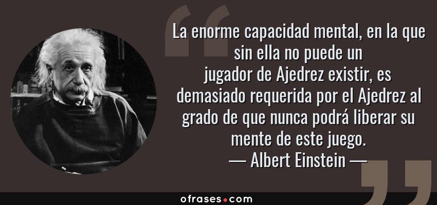 Frases de Albert Einstein - La enorme capacidad mental, en la que sin ella no puede un jugador de Ajedrez existir, es demasiado requerida por el Ajedrez al grado de que nunca podrá liberar su mente de este juego.
