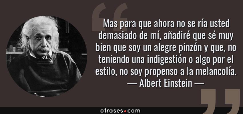 Frases de Albert Einstein - Mas para que ahora no se ría usted demasiado de mí, añadiré que sé muy bien que soy un alegre pinzón y que, no teniendo una indigestión o algo por el estilo, no soy propenso a la melancolía.