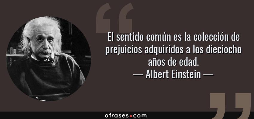 Frases de Albert Einstein - El sentido común es la colección de prejuicios adquiridos a los dieciocho años de edad.