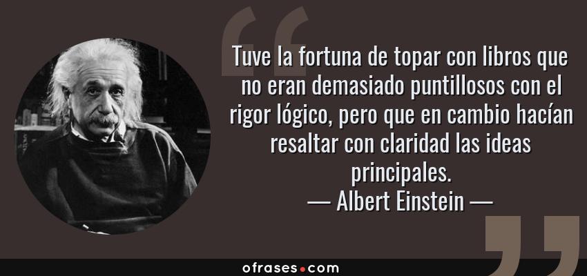 Frases de Albert Einstein - Tuve la fortuna de topar con libros que no eran demasiado puntillosos con el rigor lógico, pero que en cambio hacían resaltar con claridad las ideas principales.