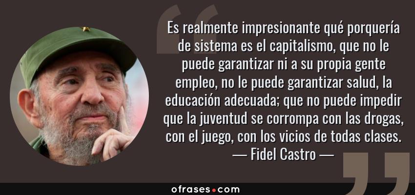 Frases de Fidel Castro - Es realmente impresionante qué porquería de sistema es el capitalismo, que no le puede garantizar ni a su propia gente empleo, no le puede garantizar salud, la educación adecuada; que no puede impedir que la juventud se corrompa con las drogas, con el juego, con los vicios de todas clases.