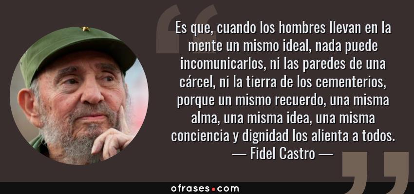 Frases de Fidel Castro - Es que, cuando los hombres llevan en la mente un mismo ideal, nada puede incomunicarlos, ni las paredes de una cárcel, ni la tierra de los cementerios, porque un mismo recuerdo, una misma alma, una misma idea, una misma conciencia y dignidad los alienta a todos.