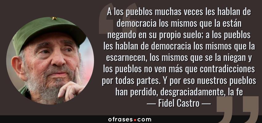 Frases de Fidel Castro - A los pueblos muchas veces les hablan de democracia los mismos que la están negando en su propio suelo; a los pueblos les hablan de democracia los mismos que la escarnecen, los mismos que se la niegan y los pueblos no ven más que contradicciones por todas partes. Y por eso nuestros pueblos han perdido, desgraciadamente, la fe