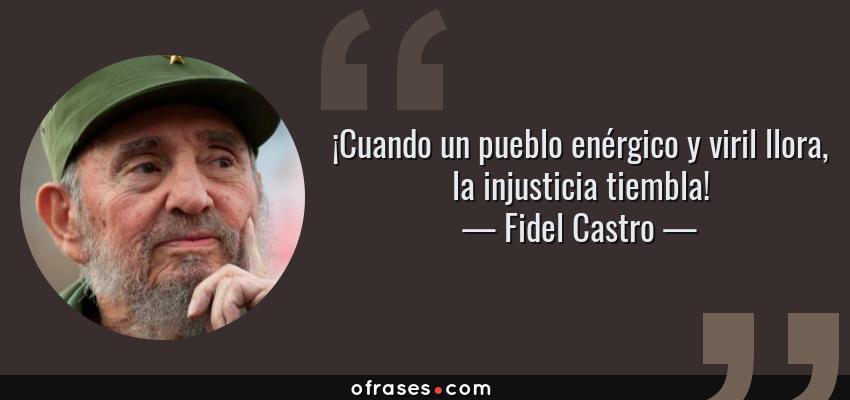 Frases de Fidel Castro - ¡Cuando un pueblo enérgico y viril llora, la injusticia tiembla!