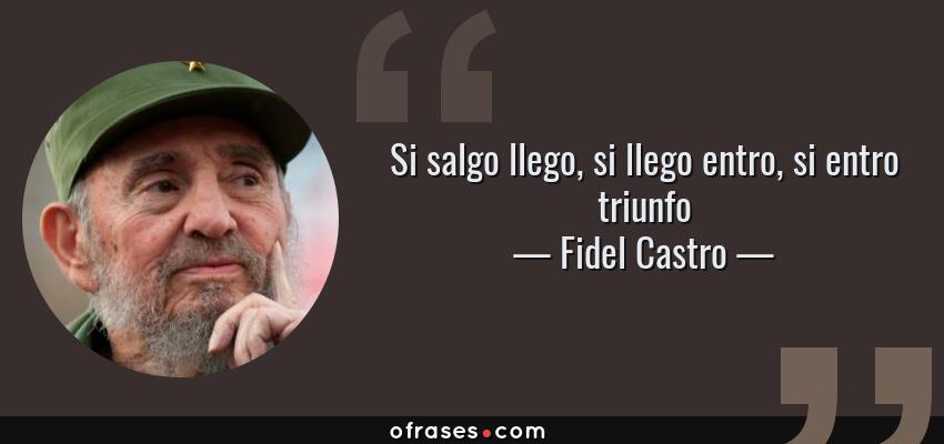 Frases de Fidel Castro - Si salgo llego, si llego entro, si entro triunfo