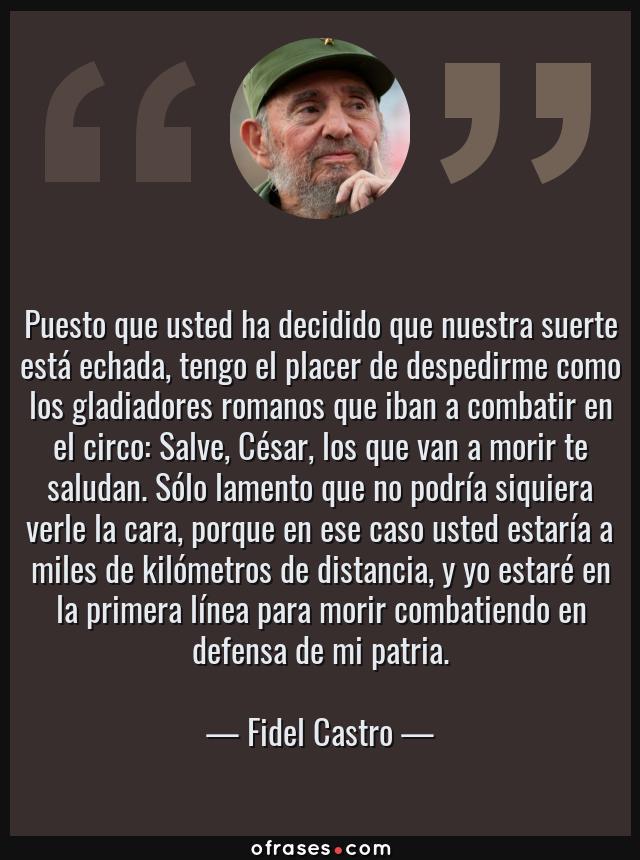 Frases de Fidel Castro - Puesto que usted ha decidido que nuestra suerte está echada, tengo el placer de despedirme como los gladiadores romanos que iban a combatir en el circo: Salve, César, los que van a morir te saludan. Sólo lamento que no podría siquiera verle la cara, porque en ese caso usted estaría a miles de kilómetros de distancia, y yo estaré en la primera línea para morir combatiendo en defensa de mi patria.