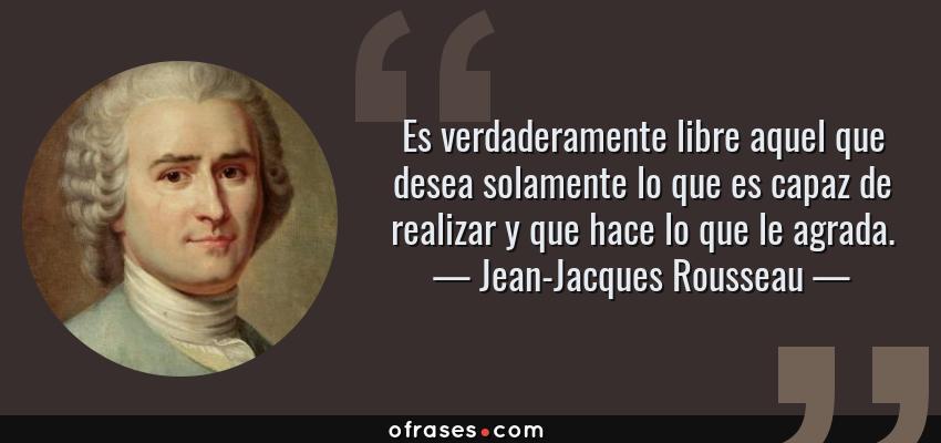 Frases de Jean-Jacques Rousseau - Es verdaderamente libre aquel que desea solamente lo que es capaz de realizar y que hace lo que le agrada.