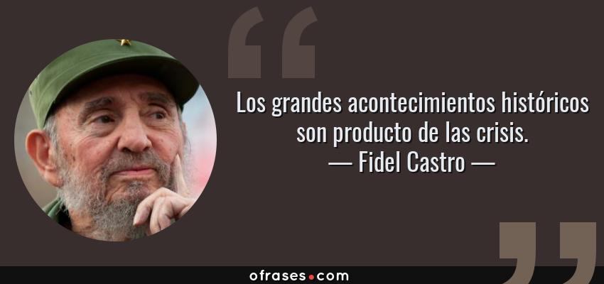 Frases de Fidel Castro - Los grandes acontecimientos históricos son producto de las crisis.