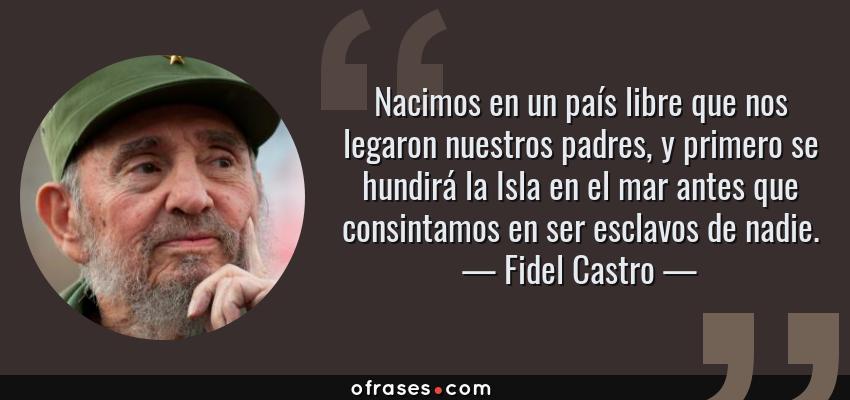 Frases de Fidel Castro - Nacimos en un país libre que nos legaron nuestros padres, y primero se hundirá la Isla en el mar antes que consintamos en ser esclavos de nadie.