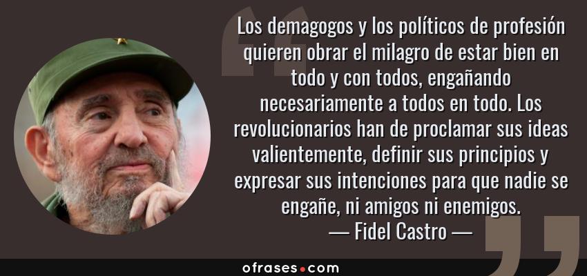 Frases de Fidel Castro - Los demagogos y los políticos de profesión quieren obrar el milagro de estar bien en todo y con todos, engañando necesariamente a todos en todo. Los revolucionarios han de proclamar sus ideas valientemente, definir sus principios y expresar sus intenciones para que nadie se engañe, ni amigos ni enemigos.