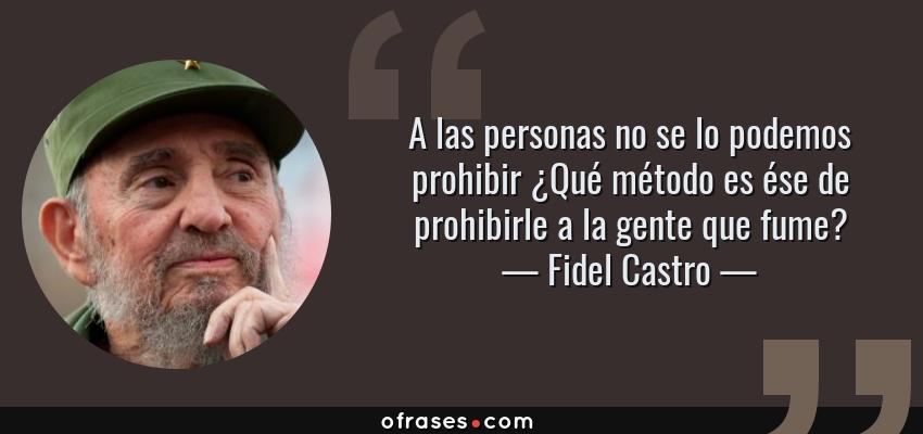 Frases de Fidel Castro - A las personas no se lo podemos prohibir ¿Qué método es ése de prohibirle a la gente que fume?
