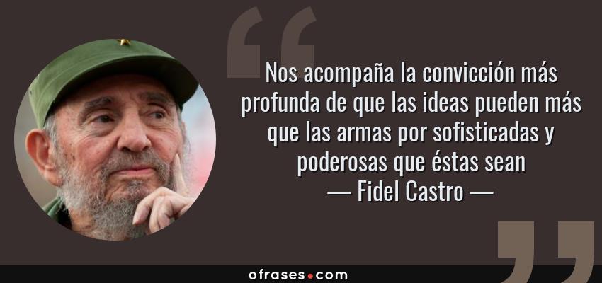Frases de Fidel Castro - Nos acompaña la convicción más profunda de que las ideas pueden más que las armas por sofisticadas y poderosas que éstas sean