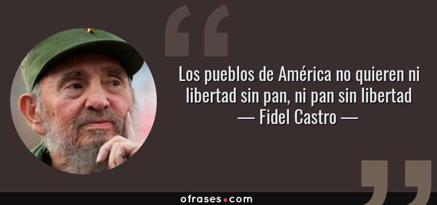 Frases de Fidel Castro - Los pueblos de América no quieren ni libertad sin pan, ni pan sin libertad