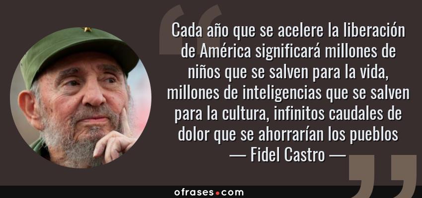 Frases de Fidel Castro - Cada año que se acelere la liberación de América significará millones de niños que se salven para la vida, millones de inteligencias que se salven para la cultura, infinitos caudales de dolor que se ahorrarían los pueblos
