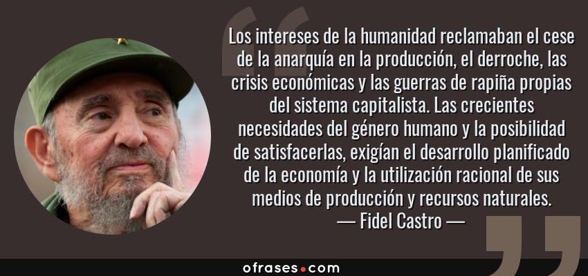 Frases de Fidel Castro - Los intereses de la humanidad reclamaban el cese de la anarquía en la producción, el derroche, las crisis económicas y las guerras de rapiña propias del sistema capitalista. Las crecientes necesidades del género humano y la posibilidad de satisfacerlas, exigían el desarrollo planificado de la economía y la utilización racional de sus medios de producción y recursos naturales.