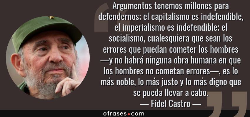 Frases de Fidel Castro - Argumentos tenemos millones para defendernos; el capitalismo es indefendible, el imperialismo es indefendible; el socialismo, cualesquiera que sean los errores que puedan cometer los hombres —y no habrá ninguna obra humana en que los hombres no cometan errores—, es lo más noble, lo más justo y lo más digno que se pueda llevar a cabo.