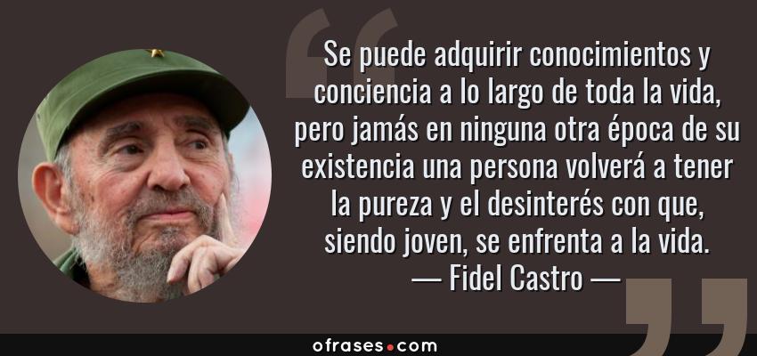 Frases de Fidel Castro - Se puede adquirir conocimientos y conciencia a lo largo de toda la vida, pero jamás en ninguna otra época de su existencia una persona volverá a tener la pureza y el desinterés con que, siendo joven, se enfrenta a la vida.