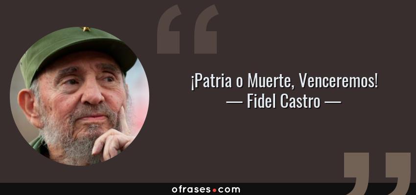 Frases de Fidel Castro - ¡Patria o Muerte, Venceremos!