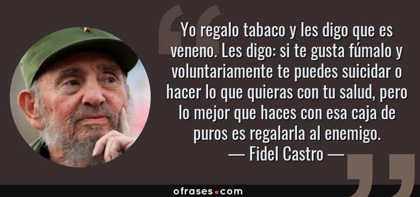 Frases de Fidel Castro - Yo regalo tabaco y les digo que es veneno. Les digo: si te gusta fúmalo y voluntariamente te puedes suicidar o hacer lo que quieras con tu salud, pero lo mejor que haces con esa caja de puros es regalarla al enemigo.