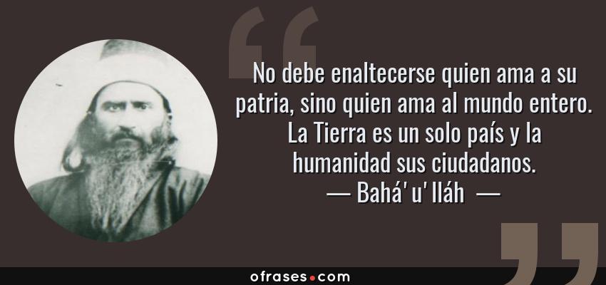 Frases de Bahá'u'lláh  - No debe enaltecerse quien ama a su patria, sino quien ama al mundo entero. La Tierra es un solo país y la humanidad sus ciudadanos.