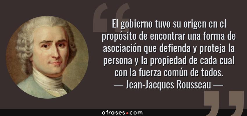 Frases de Jean-Jacques Rousseau - El gobierno tuvo su origen en el propósito de encontrar una forma de asociación que defienda y proteja la persona y la propiedad de cada cual con la fuerza común de todos.