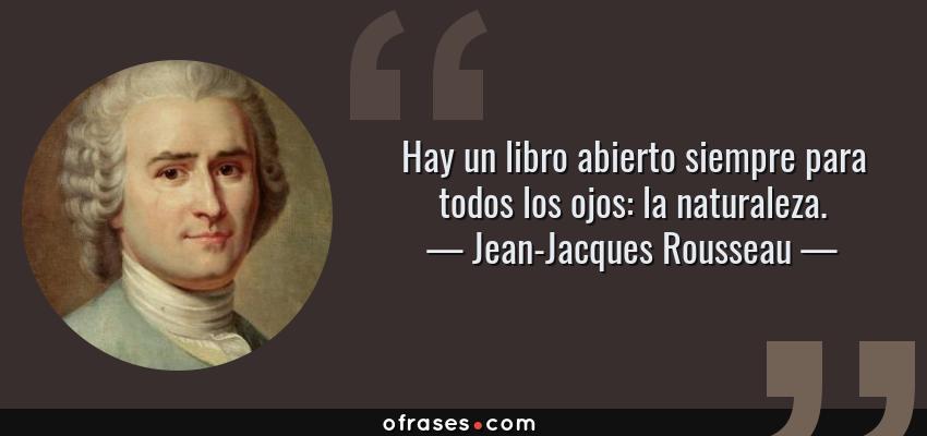 Frases de Jean-Jacques Rousseau - Hay un libro abierto siempre para todos los ojos: la naturaleza.