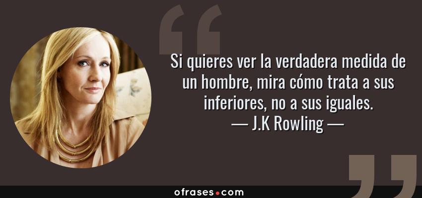 Frases de J.K Rowling - Si quieres ver la verdadera medida de un hombre, mira cómo trata a sus inferiores, no a sus iguales.