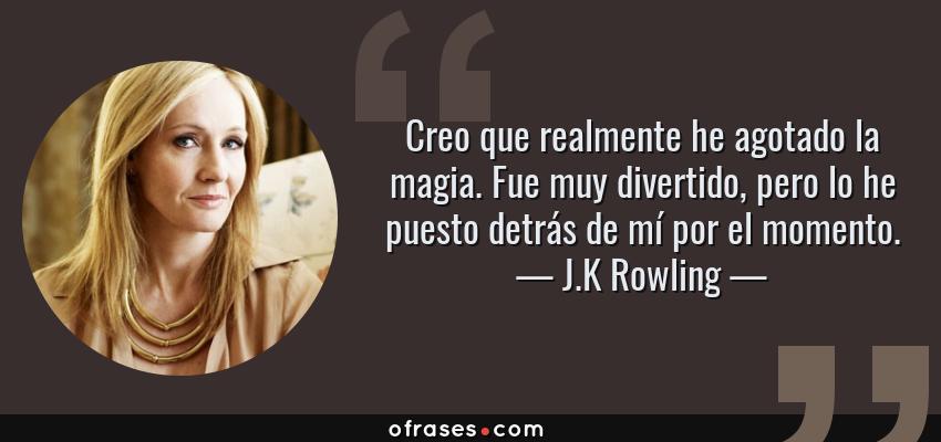 Frases de J.K Rowling - Creo que realmente he agotado la magia. Fue muy divertido, pero lo he puesto detrás de mí por el momento.