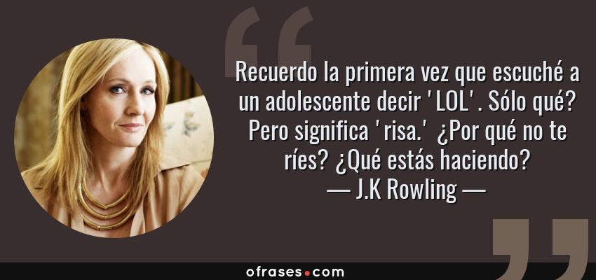 Frases de J.K Rowling - Recuerdo la primera vez que escuché a un adolescente decir 'LOL'. Sólo qué? Pero significa 'risa.' ¿Por qué no te ríes? ¿Qué estás haciendo?