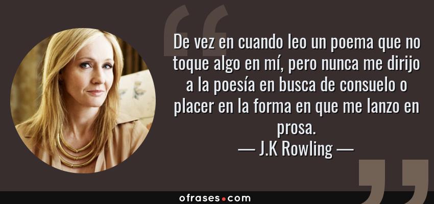 Frases de J.K Rowling - De vez en cuando leo un poema que no toque algo en mí, pero nunca me dirijo a la poesía en busca de consuelo o placer en la forma en que me lanzo en prosa.