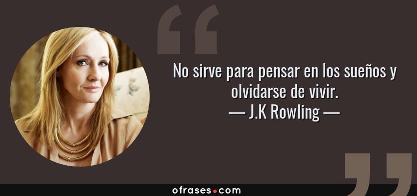 Frases de J.K Rowling - No sirve para pensar en los sueños y olvidarse de vivir.