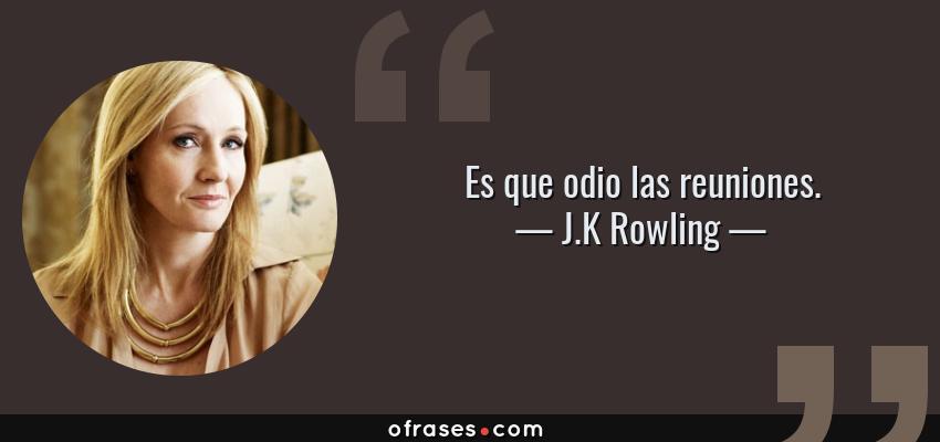 Frases de J.K Rowling - Es que odio las reuniones.