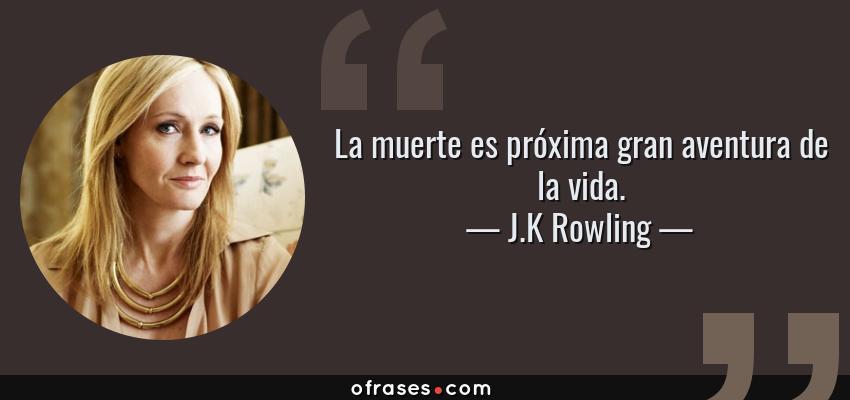 Frases de J.K Rowling - La muerte es próxima gran aventura de la vida.