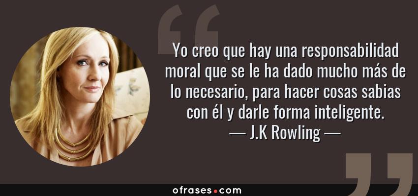 Frases de J.K Rowling - Yo creo que hay una responsabilidad moral que se le ha dado mucho más de lo necesario, para hacer cosas sabias con él y darle forma inteligente.