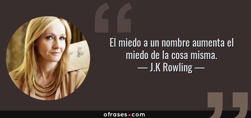 Frases de J.K Rowling - El miedo a un nombre aumenta el miedo de la cosa misma.