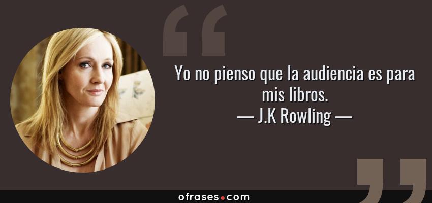 Frases de J.K Rowling - Yo no pienso que la audiencia es para mis libros.