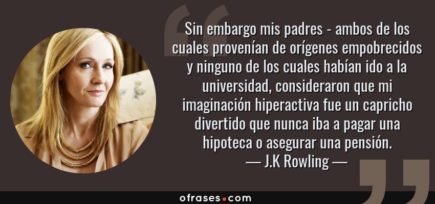Frases de J.K Rowling - Sin embargo mis padres - ambos de los cuales provenían de orígenes empobrecidos y ninguno de los cuales habían ido a la universidad, consideraron que mi imaginación hiperactiva fue un capricho divertido que nunca iba a pagar una hipoteca o asegurar una pensión.