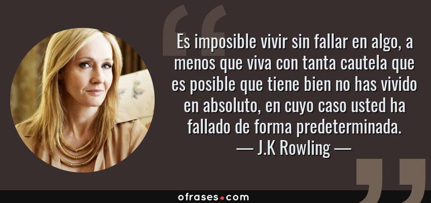 Frases de J.K Rowling - Es imposible vivir sin fallar en algo, a menos que viva con tanta cautela que es posible que tiene bien no has vivido en absoluto, en cuyo caso usted ha fallado de forma predeterminada.