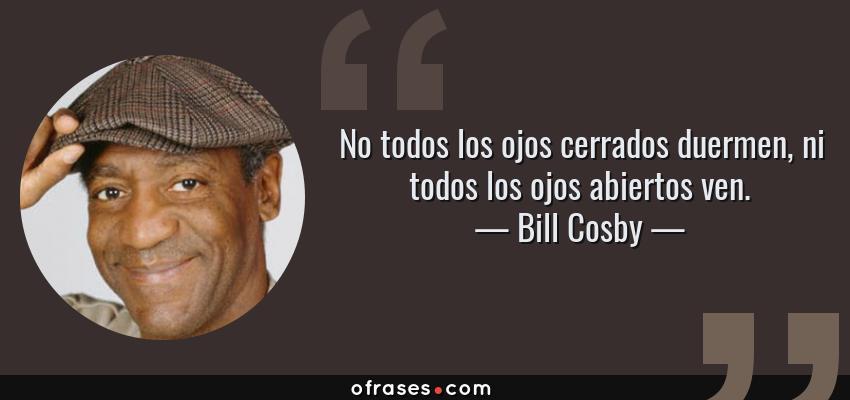 Frases de Bill Cosby - No todos los ojos cerrados duermen, ni todos los ojos abiertos ven.