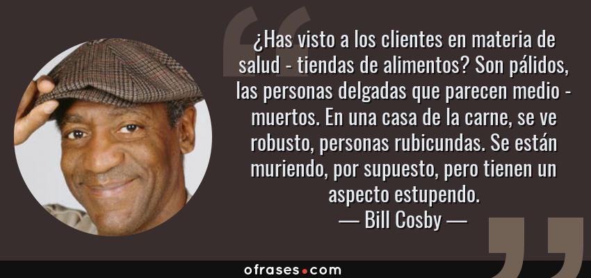 Frases de Bill Cosby - ¿Has visto a los clientes en materia de salud - tiendas de alimentos? Son pálidos, las personas delgadas que parecen medio - muertos. En una casa de la carne, se ve robusto, personas rubicundas. Se están muriendo, por supuesto, pero tienen un aspecto estupendo.