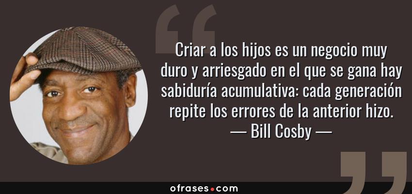 Frases de Bill Cosby - Criar a los hijos es un negocio muy duro y arriesgado en el que se gana hay sabiduría acumulativa: cada generación repite los errores de la anterior hizo.