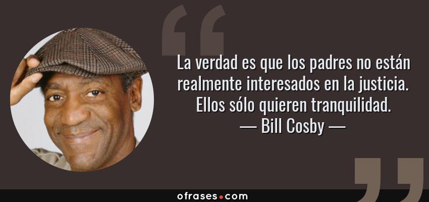 Frases de Bill Cosby - La verdad es que los padres no están realmente interesados en la justicia. Ellos sólo quieren tranquilidad.