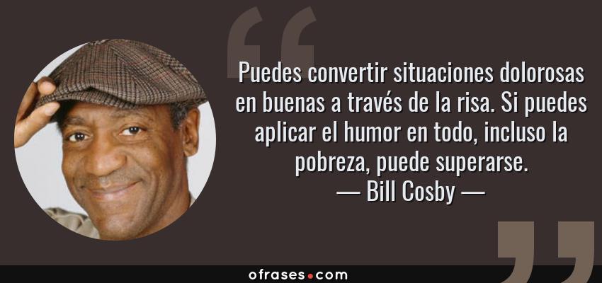 Frases de Bill Cosby - Puedes convertir situaciones dolorosas en buenas a través de la risa. Si puedes aplicar el humor en todo, incluso la pobreza, puede superarse.