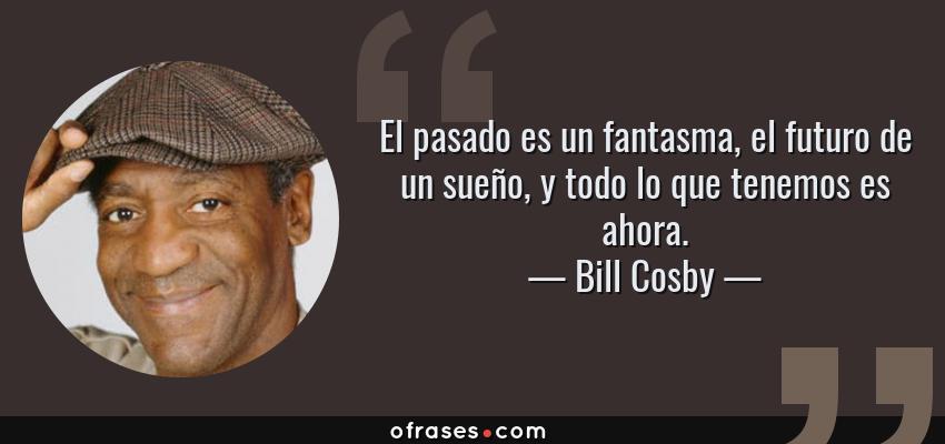Frases de Bill Cosby - El pasado es un fantasma, el futuro de un sueño, y todo lo que tenemos es ahora.